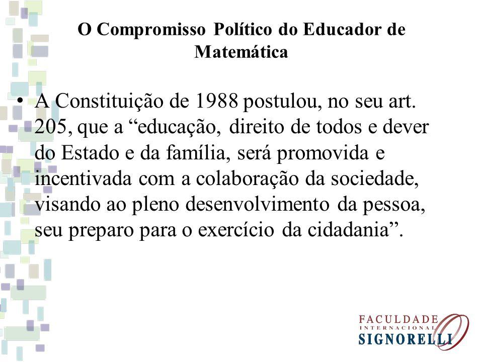 O Compromisso Político do Educador de Matemática A Constituição de 1988 postulou, no seu art. 205, que a educação, direito de todos e dever do Estado