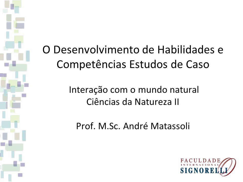 O Desenvolvimento de Habilidades e Competências Estudos de Caso Interação com o mundo natural Ciências da Natureza II Prof. M.Sc. André Matassoli