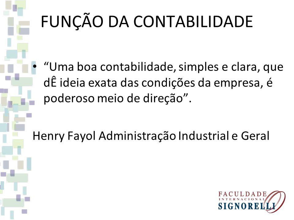FUNÇÃO DA CONTABILIDADE Uma boa contabilidade, simples e clara, que dÊ ideia exata das condições da empresa, é poderoso meio de direção. Henry Fayol A