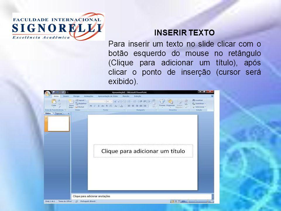 INSERIR TEXTO Para inserir um texto no slide clicar com o botão esquerdo do mouse no retângulo (Clique para adicionar um título), após clicar o ponto de inserção (cursor será exibido).