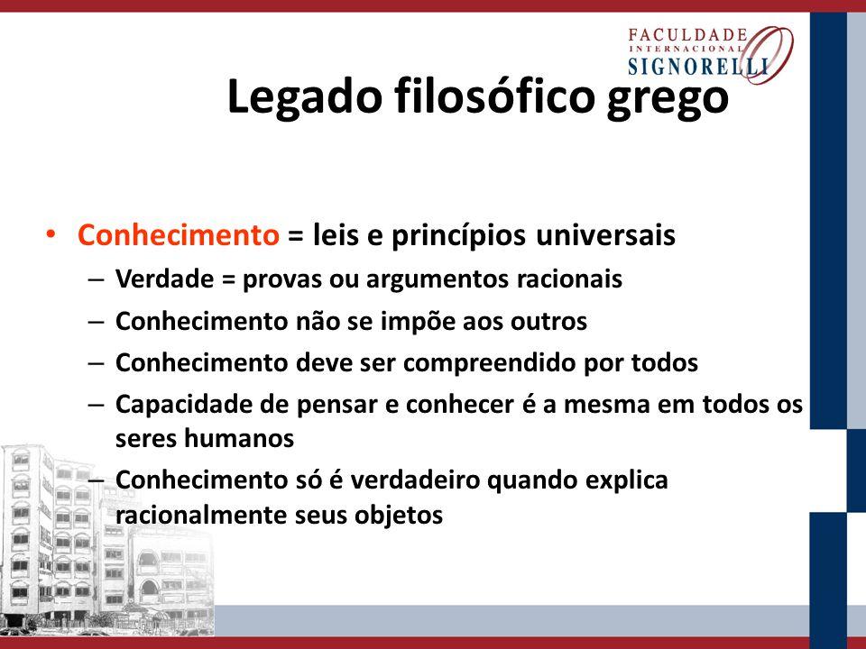 Legado filosófico grego Conhecimento = leis e princípios universais – Verdade = provas ou argumentos racionais – Conhecimento não se impõe aos outros
