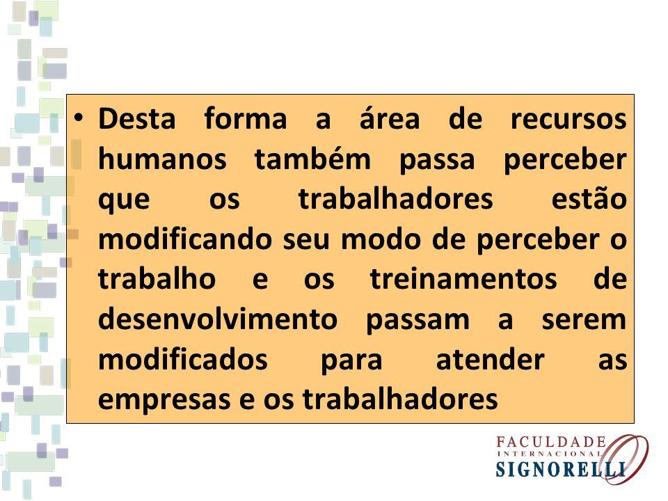 Desta forma a área de recursos humanos também passa perceber que os trabalhadores estão modificando seu modo de perceber o trabalho e os treinamentos de desenvolvimento passam a serem modificados para atender as empresas e os trabalhadores