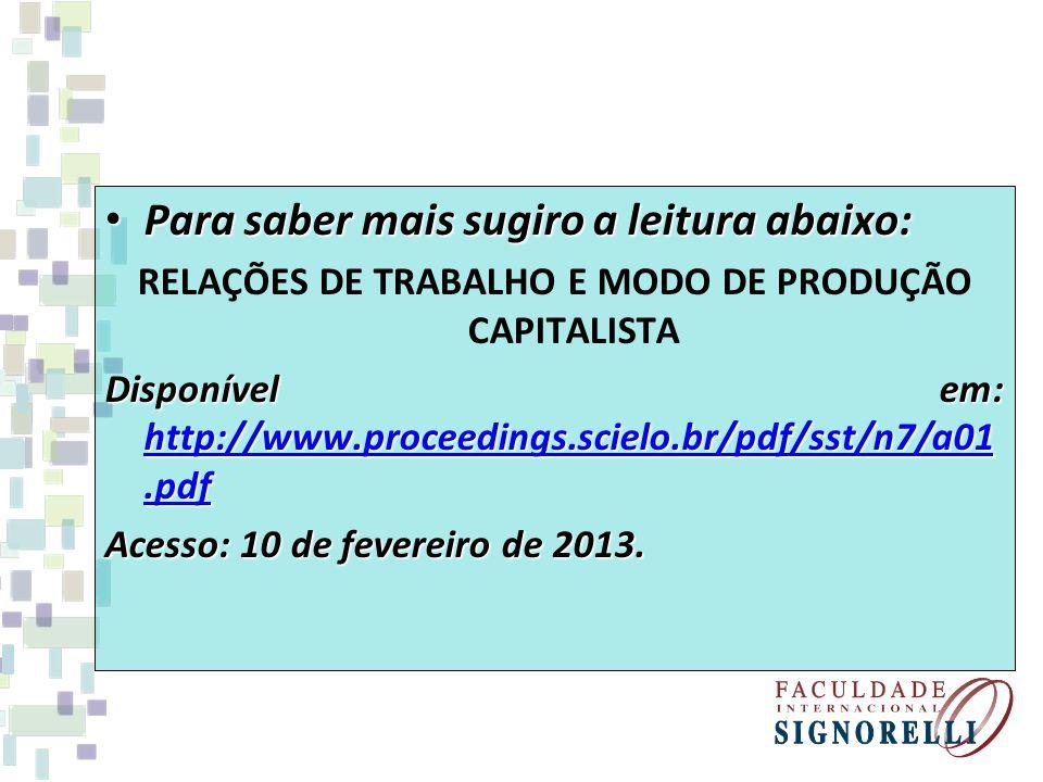 Para saber mais sugiro a leitura abaixo: Para saber mais sugiro a leitura abaixo: RELAÇÕES DE TRABALHO E MODO DE PRODUÇÃO CAPITALISTA Disponível em: http://www.proceedings.scielo.br/pdf/sst/n7/a01.pdf http://www.proceedings.scielo.br/pdf/sst/n7/a01.pdf http://www.proceedings.scielo.br/pdf/sst/n7/a01.pdf Acesso: 10 de fevereiro de 2013.