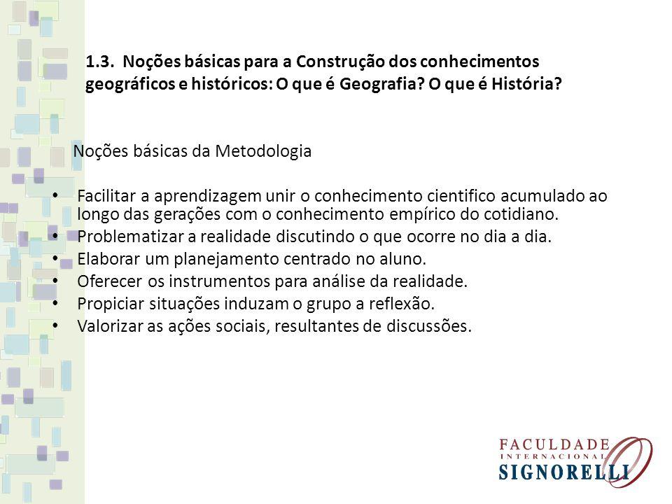 1.3. Noções básicas para a Construção dos conhecimentos geográficos e históricos: O que é Geografia? O que é História? Noções básicas da Metodologia F