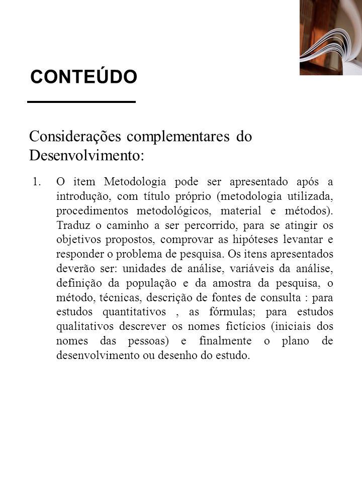 CONTEÚDO Considerações complementares do Desenvolvimento: 1.O item Metodologia pode ser apresentado após a introdução, com título próprio (metodologia