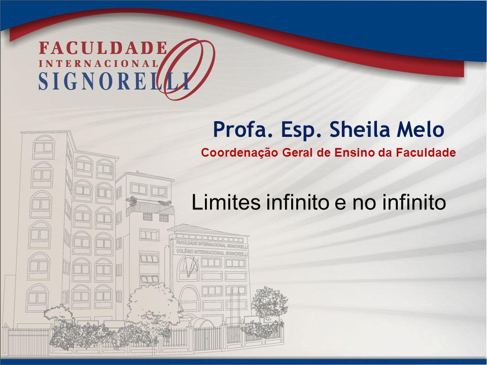 Profa. Esp. Sheila Melo Coordenação Geral de Ensino da Faculdade Limites infinito e no infinito