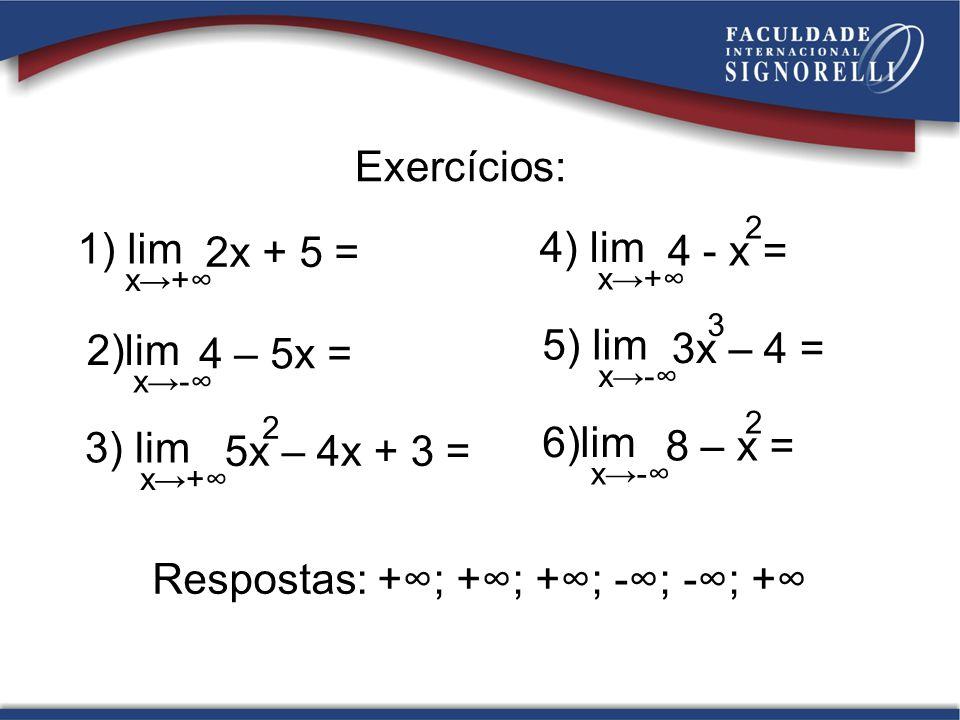 Exercícios: 1) lim x+ 2x + 5 = 2)lim x- 4 – 5x = 3) lim x+ 5x – 4x + 3 = 2 4) lim x+ 4 - x = 2 5) lim x- 3x – 4 = 3 6)lim x- 8 – x = 2 Respostas: +; +