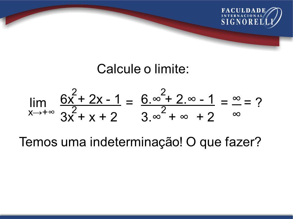 Calcule o limite: lim = x+ 6x + 2x - 1 2 3x + x + 2 2 6. + 2. - 1 2 3. + + 2 2 = = ? Temos uma indeterminação! O que fazer?