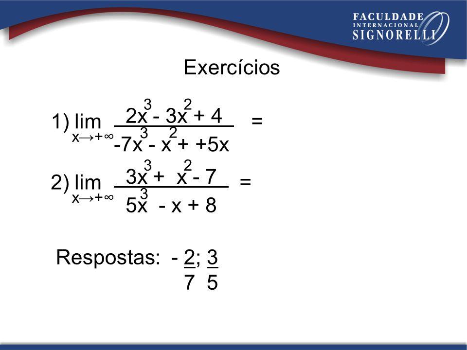 Exercícios 1) lim = x+ 2x - 3x + 4 3 -7x - x + +5x 3 2 2 2) lim = x+ 3x + x - 7 3 5x - x + 8 3 2 Respostas: - 2; 3 7 5