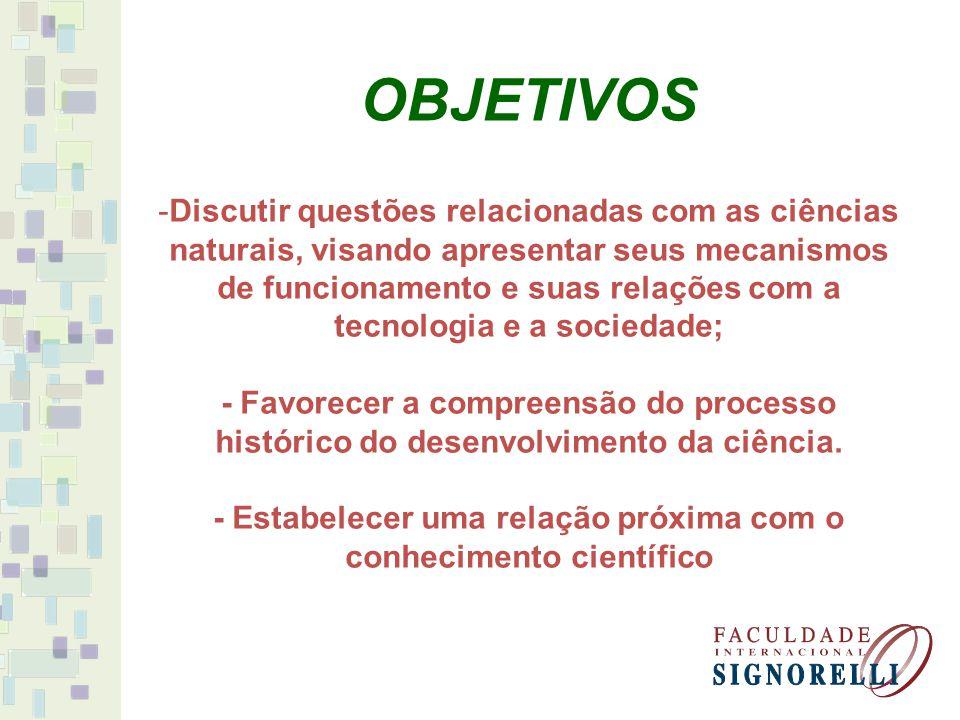 OBJETIVOS -Discutir questões relacionadas com as ciências naturais, visando apresentar seus mecanismos de funcionamento e suas relações com a tecnolog