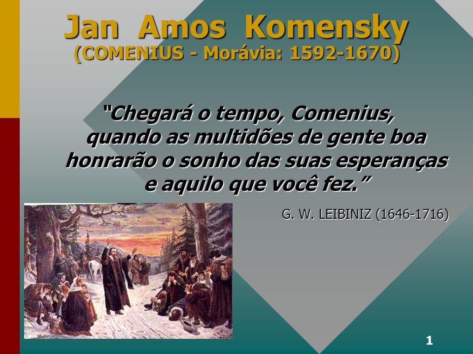 1 Jan Amos Komensky (COMENIUS - Morávia: 1592-1670) Chegará o tempo, Comenius, quando as multidões de gente boa honrarão o sonho das suas esperanças e aquilo que você fez.