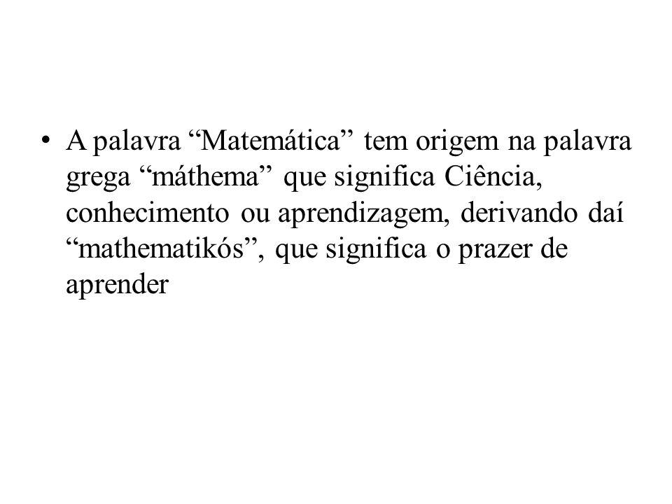 A palavra Matemática tem origem na palavra grega máthema que significa Ciência, conhecimento ou aprendizagem, derivando daí mathematikós, que significa o prazer de aprender