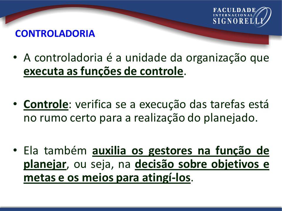 A controladoria é a unidade da organização que executa as funções de controle. Controle: verifica se a execução das tarefas está no rumo certo para a