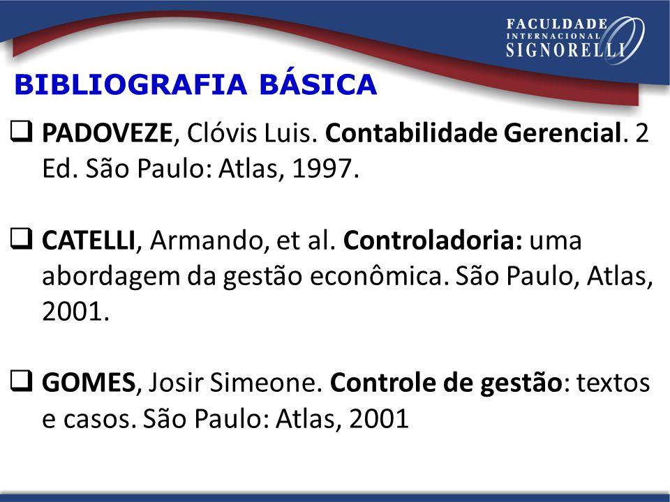BIBLIOGRAFIA BÁSICA PADOVEZE, Clóvis Luis. Contabilidade Gerencial. 2 Ed. São Paulo: Atlas, 1997. CATELLI, Armando, et al. Controladoria: uma abordage