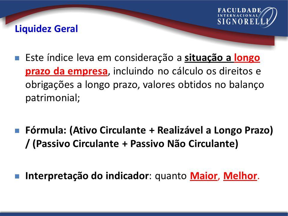 Liquidez Geral Este índice leva em consideração a situação a longo prazo da empresa, incluindo no cálculo os direitos e obrigações a longo prazo, valo
