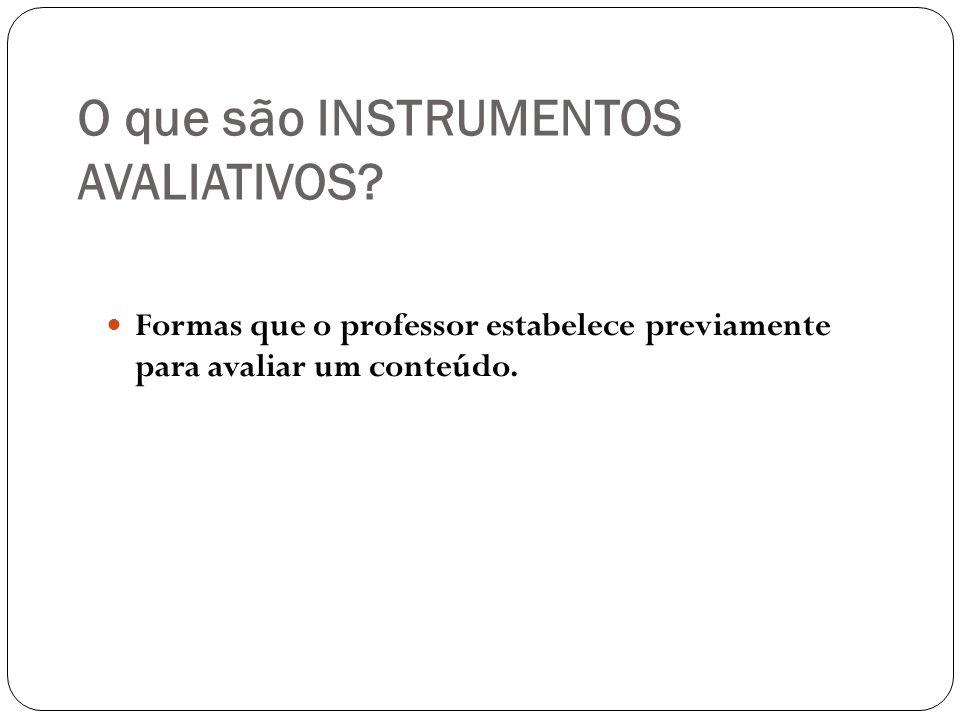 O que são INSTRUMENTOS AVALIATIVOS? Formas que o professor estabelece previamente para avaliar um conteúdo.