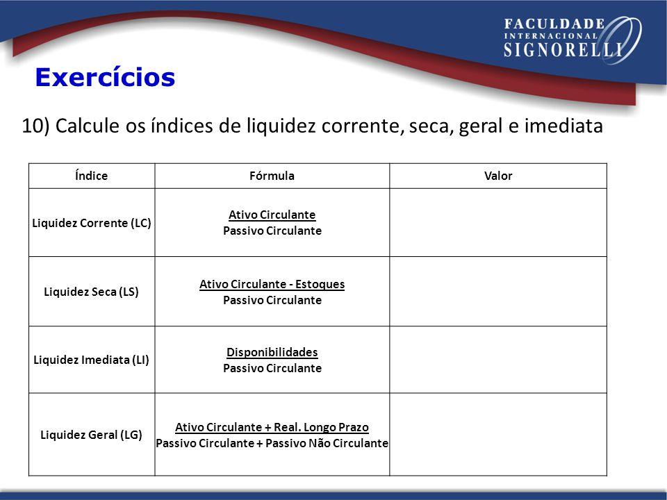 10) Calcule os índices de liquidez corrente, seca, geral e imediata Exercícios ÍndiceFórmulaValor Liquidez Corrente (LC) Ativo Circulante Passivo Circ