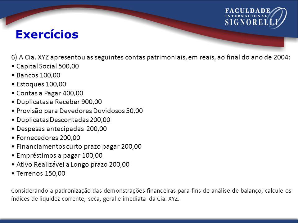 6) A Cia. XYZ apresentou as seguintes contas patrimoniais, em reais, ao final do ano de 2004: Capital Social 500,00 Bancos 100,00 Estoques 100,00 Cont