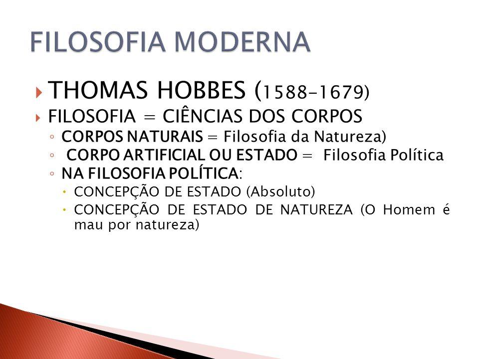 THOMAS HOBBES ( 1588-1679) FILOSOFIA = CIÊNCIAS DOS CORPOS CORPOS NATURAIS = Filosofia da Natureza) CORPO ARTIFICIAL OU ESTADO = Filosofia Política NA