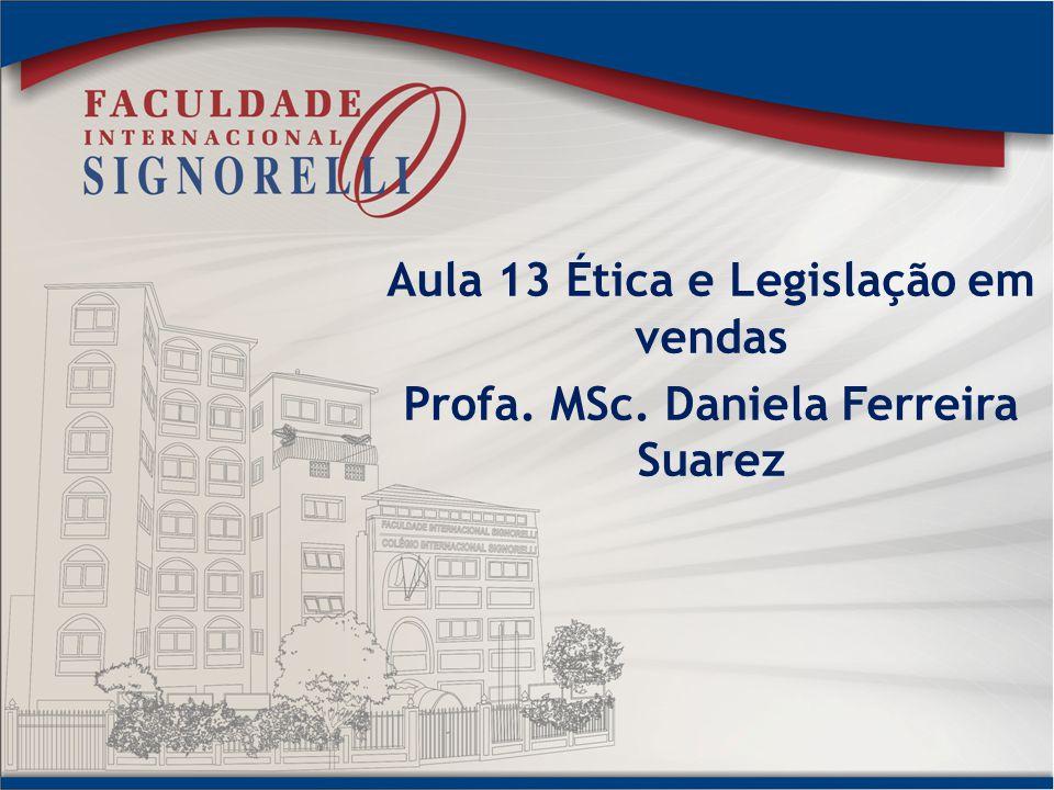 Aula 13 Ética e Legislação em vendas Profa. MSc. Daniela Ferreira Suarez