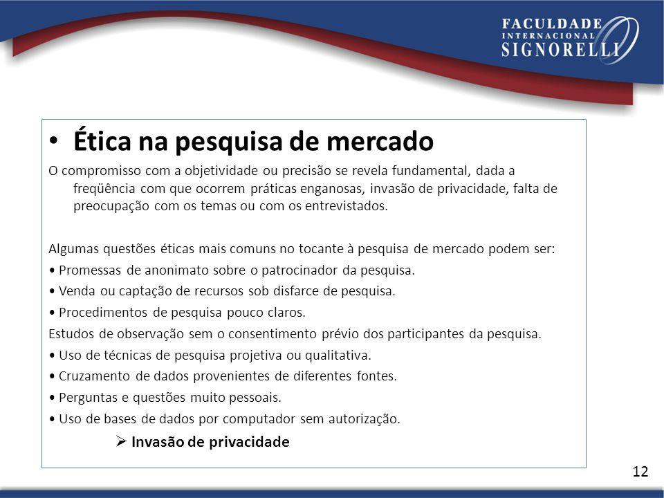 Ética na pesquisa de mercado O compromisso com a objetividade ou precisão se revela fundamental, dada a freqüência com que ocorrem práticas enganosas, invasão de privacidade, falta de preocupação com os temas ou com os entrevistados.