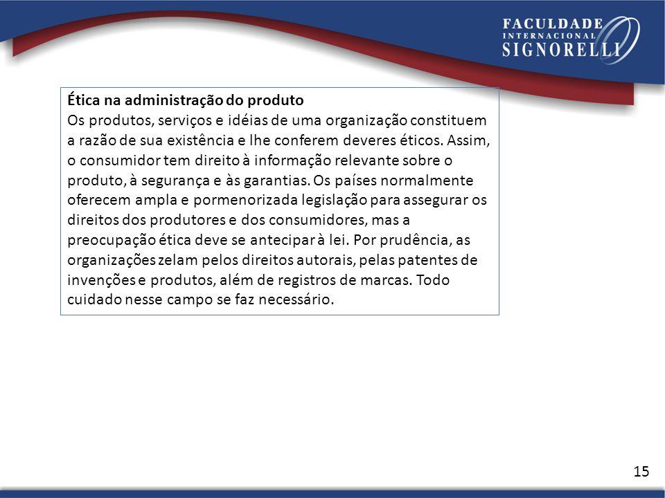 15 Ética na administração do produto Os produtos, serviços e idéias de uma organização constituem a razão de sua existência e lhe conferem deveres éticos.