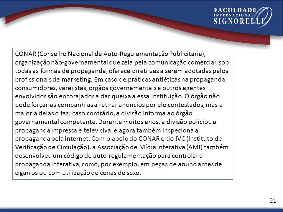 21 CONAR (Conselho Nacional de Auto-Regulamentação Publicitária), organização não-governamental que zela pela comunicação comercial, sob todas as formas de propaganda, oferece diretrizes a serem adotadas pelos profissionais de marketing.