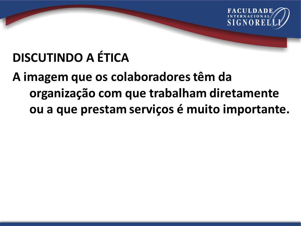 DISCUTINDO A ÉTICA A imagem que os colaboradores têm da organização com que trabalham diretamente ou a que prestam serviços é muito importante.