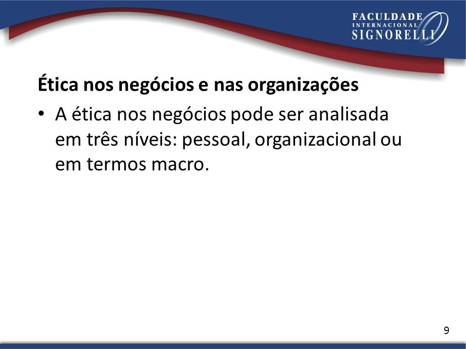 Ética nos negócios e nas organizações A ética nos negócios pode ser analisada em três níveis: pessoal, organizacional ou em termos macro. 9