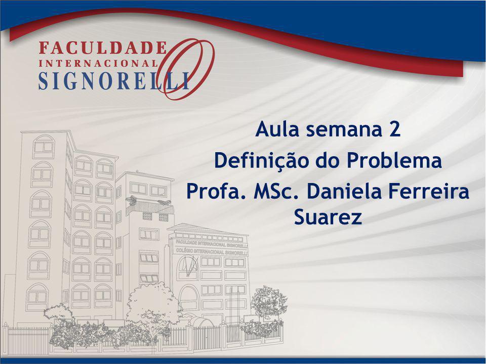 Aula semana 2 Definição do Problema Profa. MSc. Daniela Ferreira Suarez