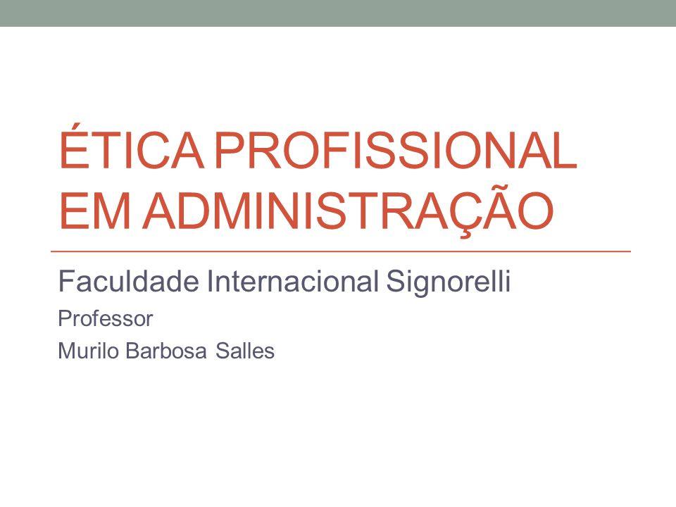 ÉTICA PROFISSIONAL EM ADMINISTRAÇÃO Faculdade Internacional Signorelli Professor Murilo Barbosa Salles
