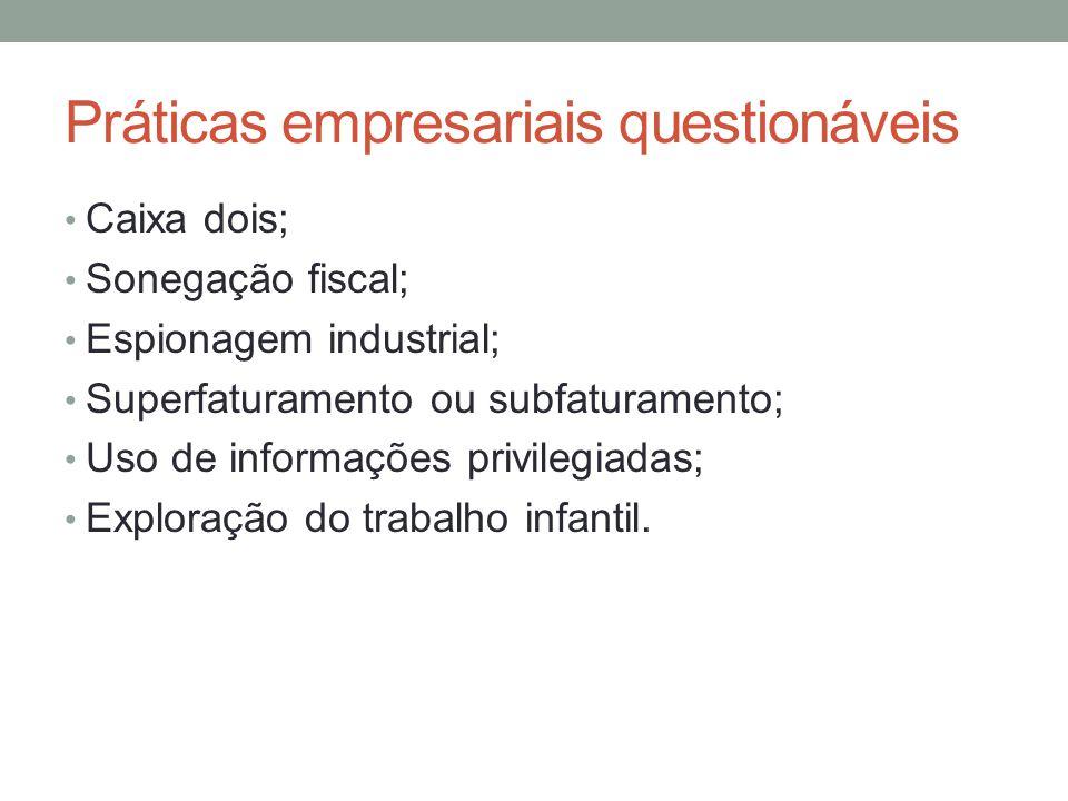 Práticas empresariais questionáveis Caixa dois; Sonegação fiscal; Espionagem industrial; Superfaturamento ou subfaturamento; Uso de informações privil