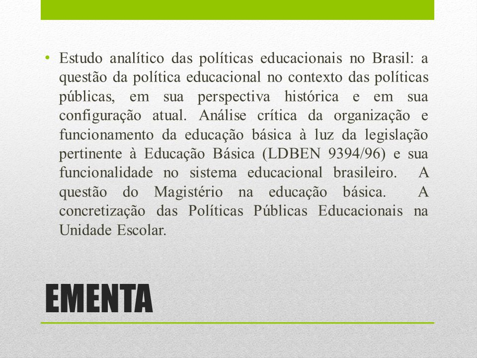 OBJETIVOS discutir as principais características sócio-econômicas-políticas e os problemas relacionados às Políticas Públicas educacionais no Brasil contemporâneo; analisar as relações entre Estado, Política e Educação, com destaque para tendências, problemas e propostas educacionais atuais formuladas no âmbito do poder público; compreender os limites educacionais e possibilidades da legislação no que se refere, principalmente, aos aspectos ligados à Educação Básica; refletir sobre as condições reais da prática docente em função da LDBEN 9394/96, apontando caminhos a ações práticas para a eficácia da implementação das políticas públicas educacionais.