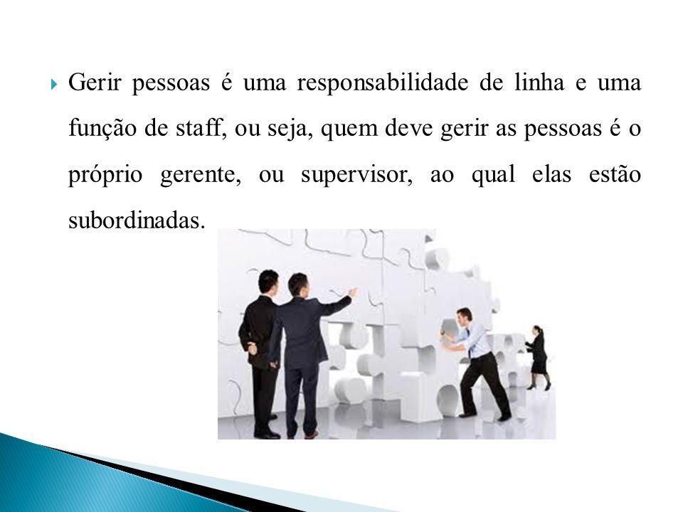 Gerir pessoas é uma responsabilidade de linha e uma função de staff, ou seja, quem deve gerir as pessoas é o próprio gerente, ou supervisor, ao qual e