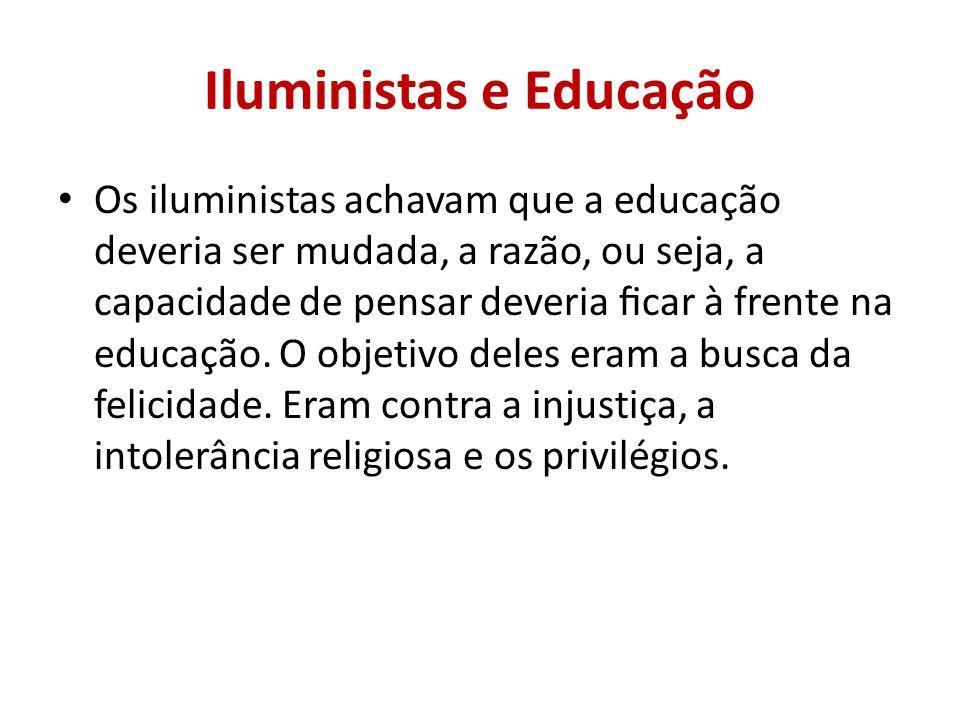 Iluministas e Educação Os iluministas achavam que a educação deveria ser mudada, a razão, ou seja, a capacidade de pensar deveria car à frente na educação.