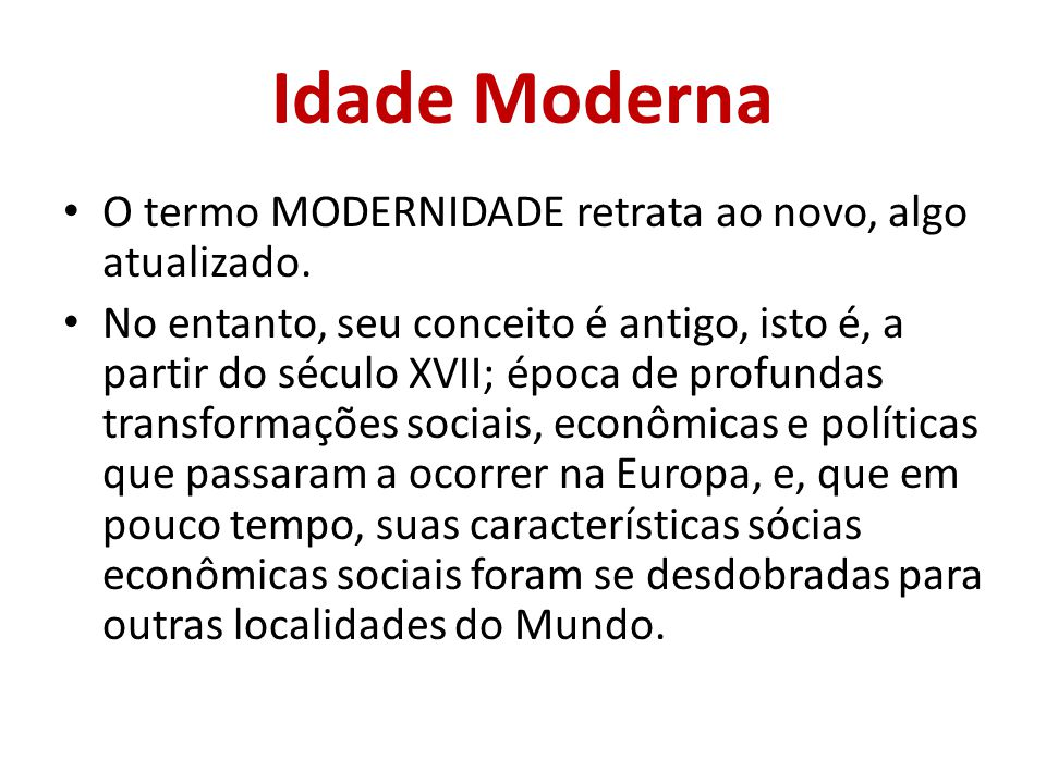 Idade Moderna O termo MODERNIDADE retrata ao novo, algo atualizado. No entanto, seu conceito é antigo, isto é, a partir do século XVII; época de profu