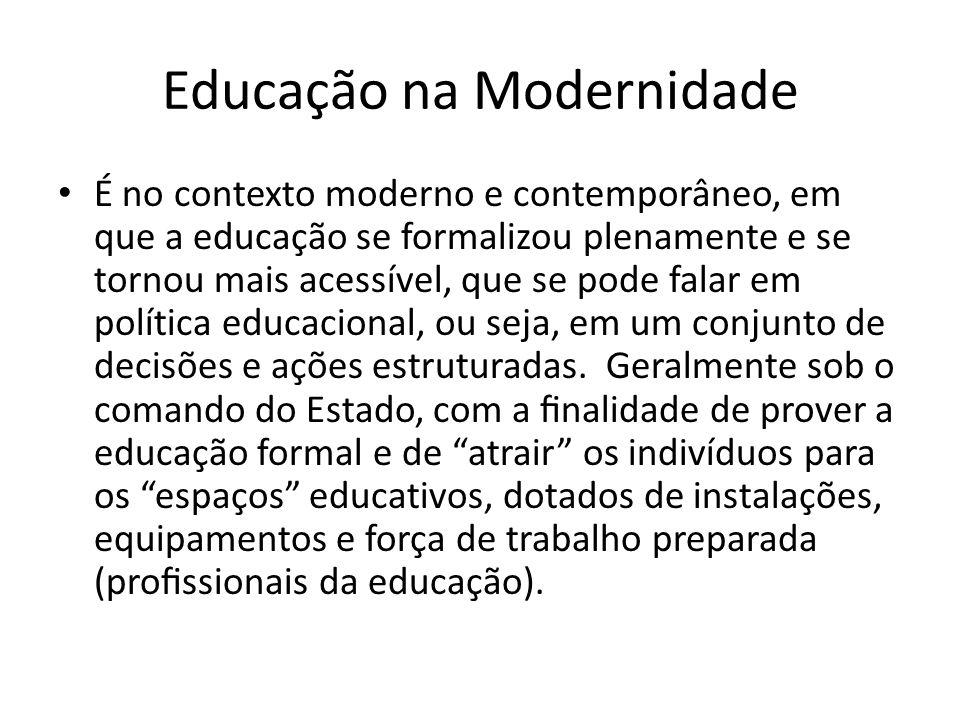 Educação na Modernidade É no contexto moderno e contemporâneo, em que a educação se formalizou plenamente e se tornou mais acessível, que se pode falar em política educacional, ou seja, em um conjunto de decisões e ações estruturadas.