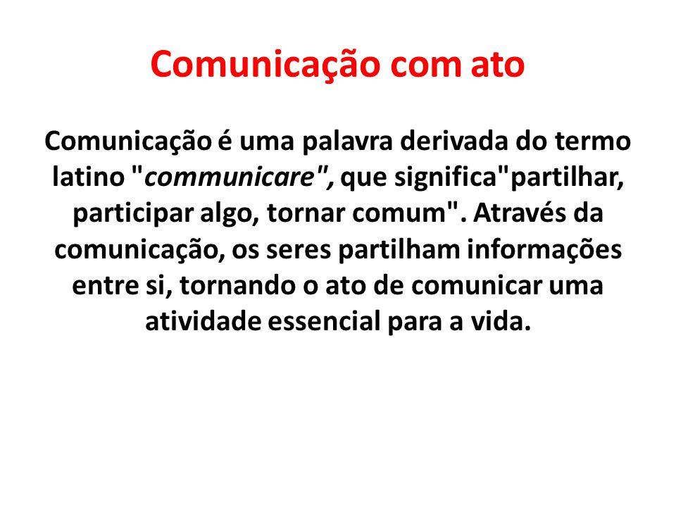 Comunicação com ato Comunicação é uma palavra derivada do termo latino