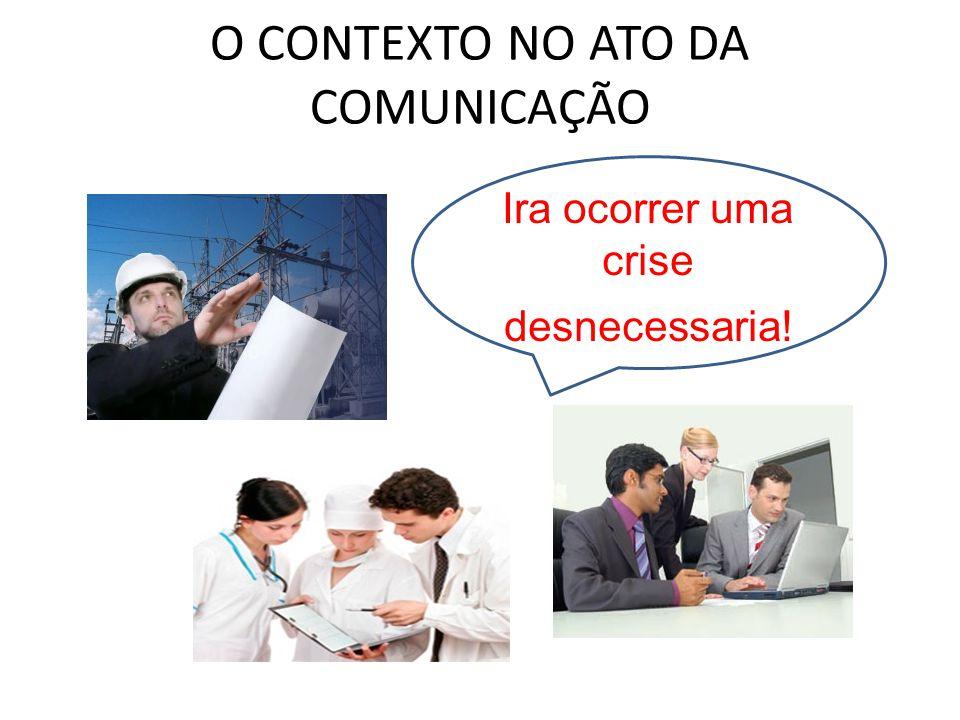 O CONTEXTO NO ATO DA COMUNICAÇÃO Ira ocorrer uma crise desnecessaria!