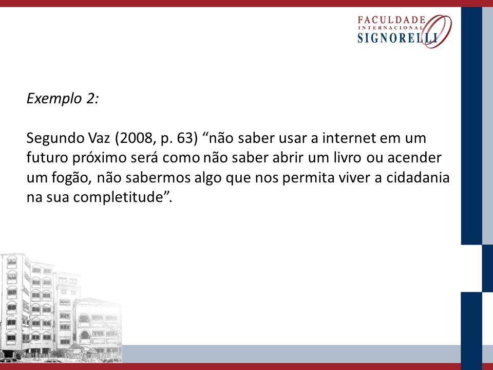 Exemplo 2: Segundo Vaz (2008, p. 63) não saber usar a internet em um futuro próximo será como não saber abrir um livro ou acender um fogão, não saberm