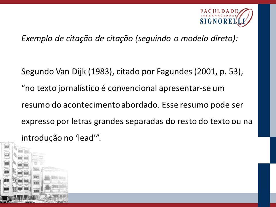 Exemplo de citação de citação (seguindo o modelo direto): Segundo Van Dijk (1983), citado por Fagundes (2001, p. 53), no texto jornalístico é convenci