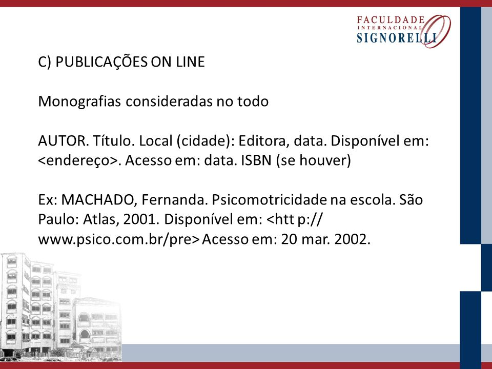 C) PUBLICAÇÕES ON LINE Monografias consideradas no todo AUTOR. Título. Local (cidade): Editora, data. Disponível em:. Acesso em: data. ISBN (se houver