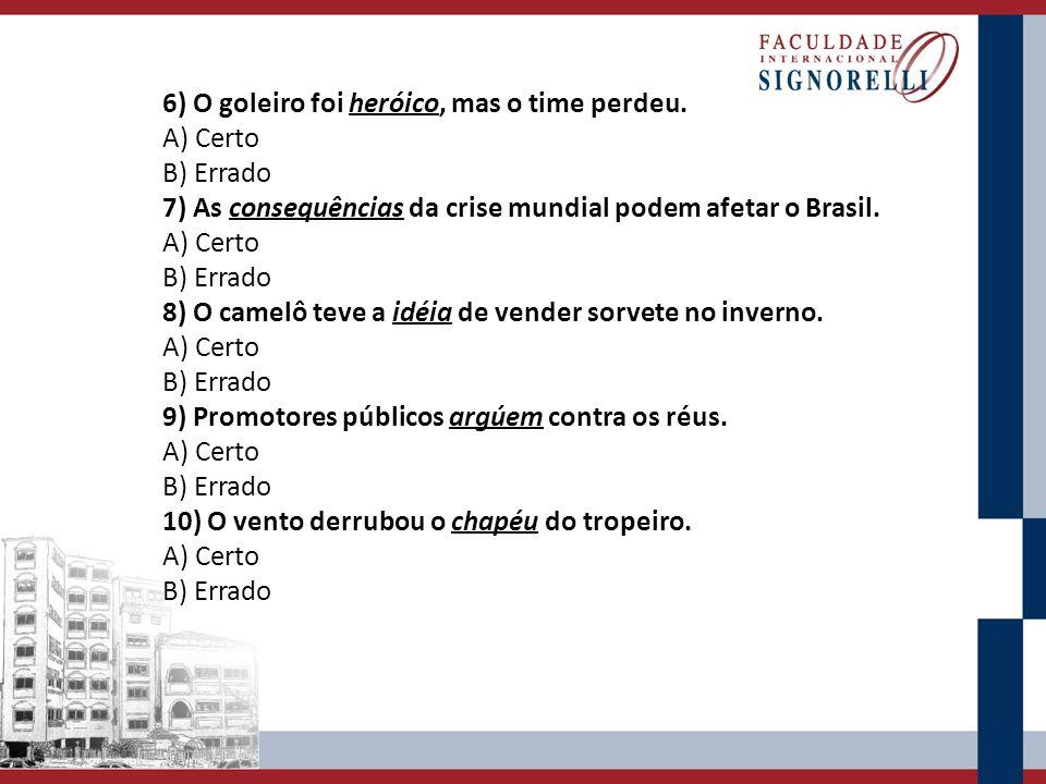 6) O goleiro foi heróico, mas o time perdeu. A) Certo B) Errado 7) As consequências da crise mundial podem afetar o Brasil. A) Certo B) Errado 8) O ca