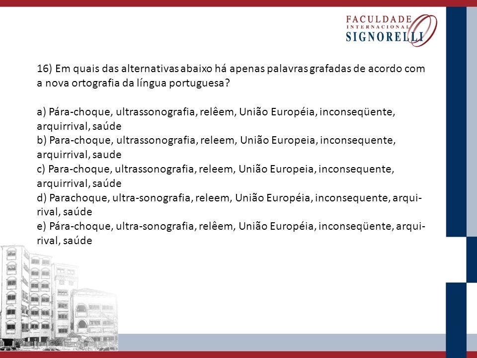 16) Em quais das alternativas abaixo há apenas palavras grafadas de acordo com a nova ortografia da língua portuguesa? a) Pára-choque, ultrassonografi