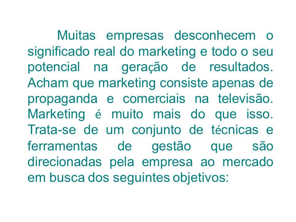 Muitas empresas desconhecem o significado real do marketing e todo o seu potencial na gera ç ão de resultados. Acham que marketing consiste apenas de