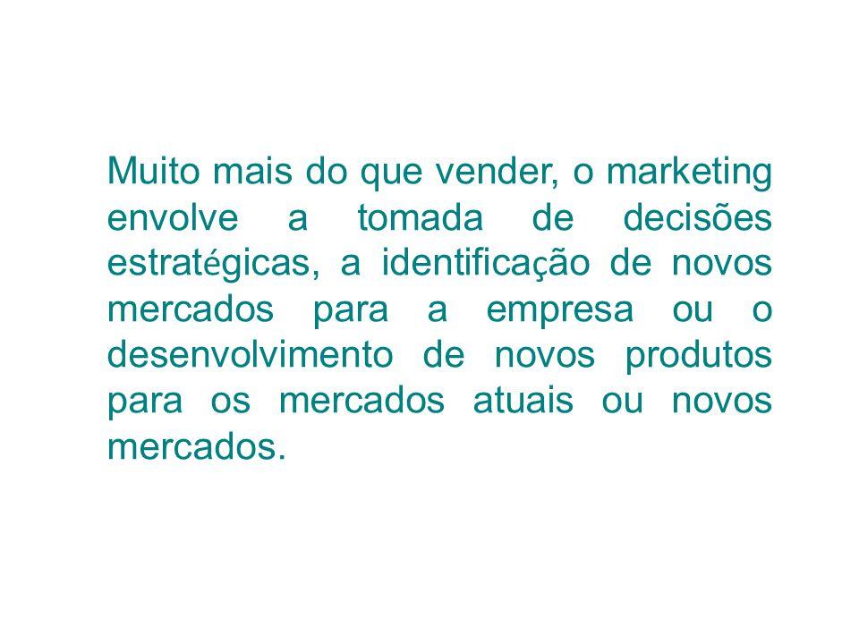 Muito mais do que vender, o marketing envolve a tomada de decisões estrat é gicas, a identifica ç ão de novos mercados para a empresa ou o desenvolvim