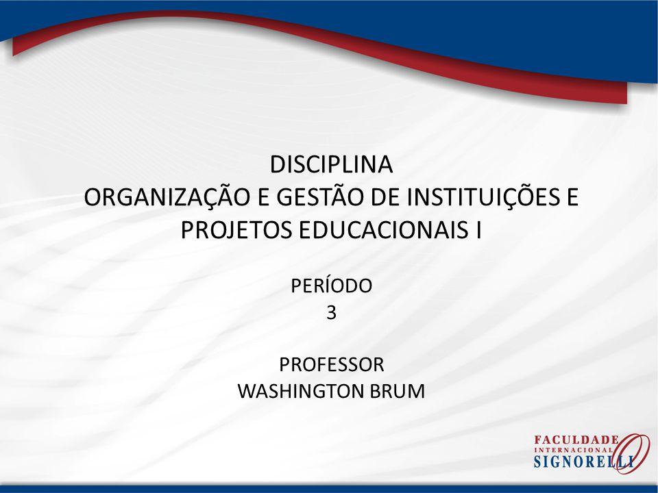 DISCIPLINA ORGANIZAÇÃO E GESTÃO DE INSTITUIÇÕES E PROJETOS EDUCACIONAIS I PERÍODO 3 PROFESSOR WASHINGTON BRUM