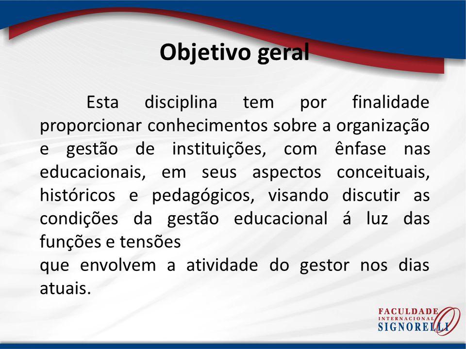 Objetivo geral Esta disciplina tem por finalidade proporcionar conhecimentos sobre a organização e gestão de instituições, com ênfase nas educacionais