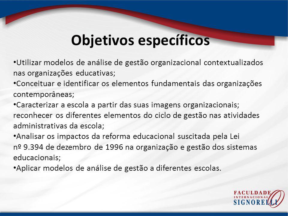 Objetivos específicos Utilizar modelos de análise de gestão organizacional contextualizados nas organizações educativas; Conceituar e identificar os e