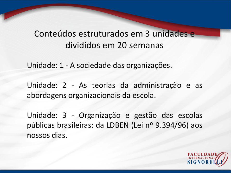 Conteúdos estruturados em 3 unidades e divididos em 20 semanas Unidade: 1 - A sociedade das organizações. Unidade: 2 - As teorias da administração e a
